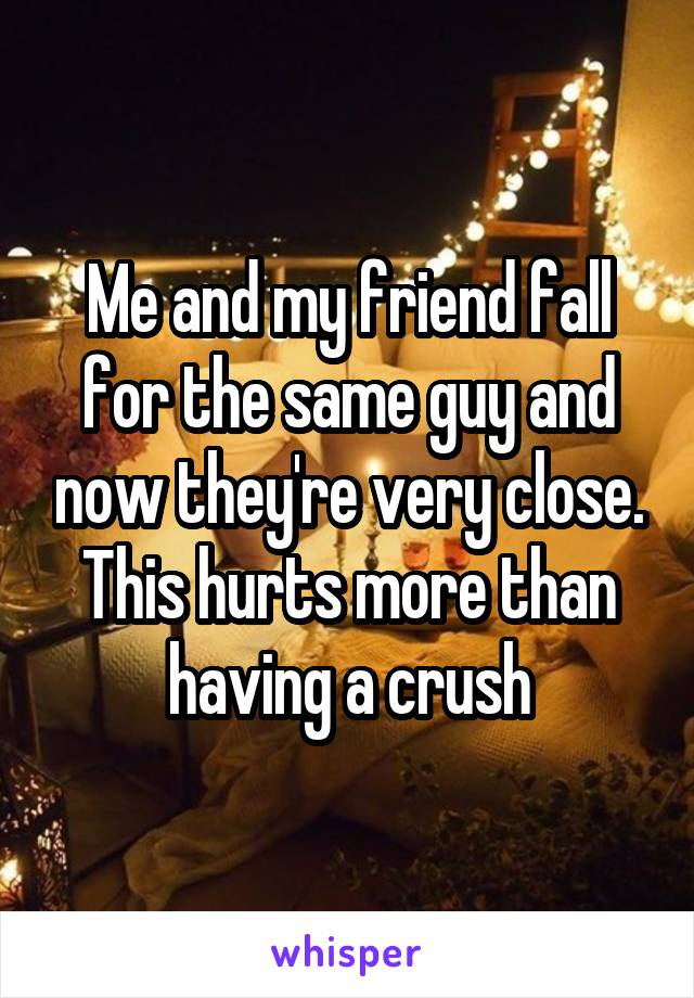 Me and my friend fall for the same guy and now they're very close. This hurts more than having a crush