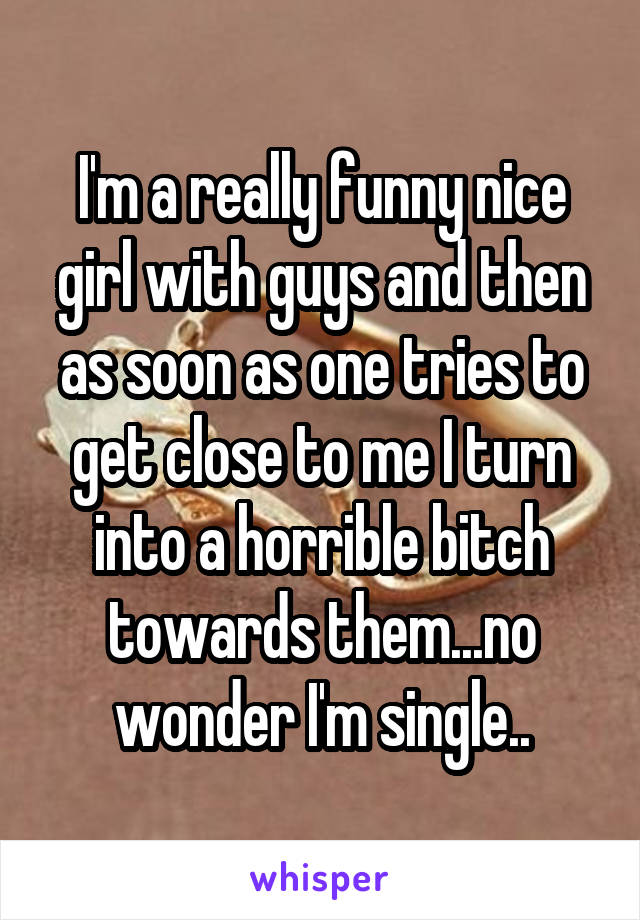 I'm a really funny nice girl with guys and then as soon as one tries to get close to me I turn into a horrible bitch towards them...no wonder I'm single..