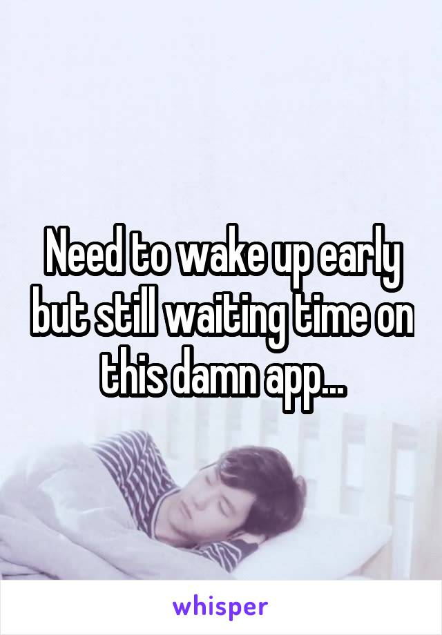 Need to wake up early but still waiting time on this damn app...