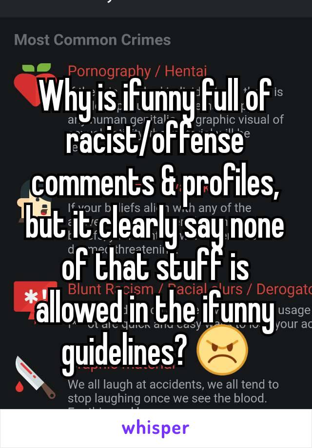 Why is ifunny full of racist/offense comments & profiles, but it clearly say none of that stuff is allowed in the ifunny guidelines? 😠