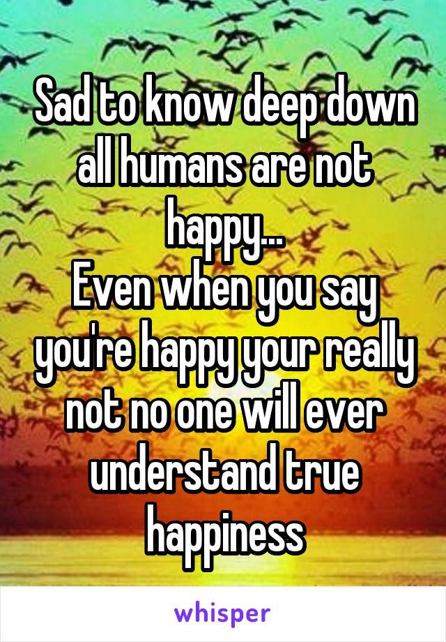 Sad to know deep down all humans are not happy... Even when you say you're happy your really not no one will ever understand true happiness