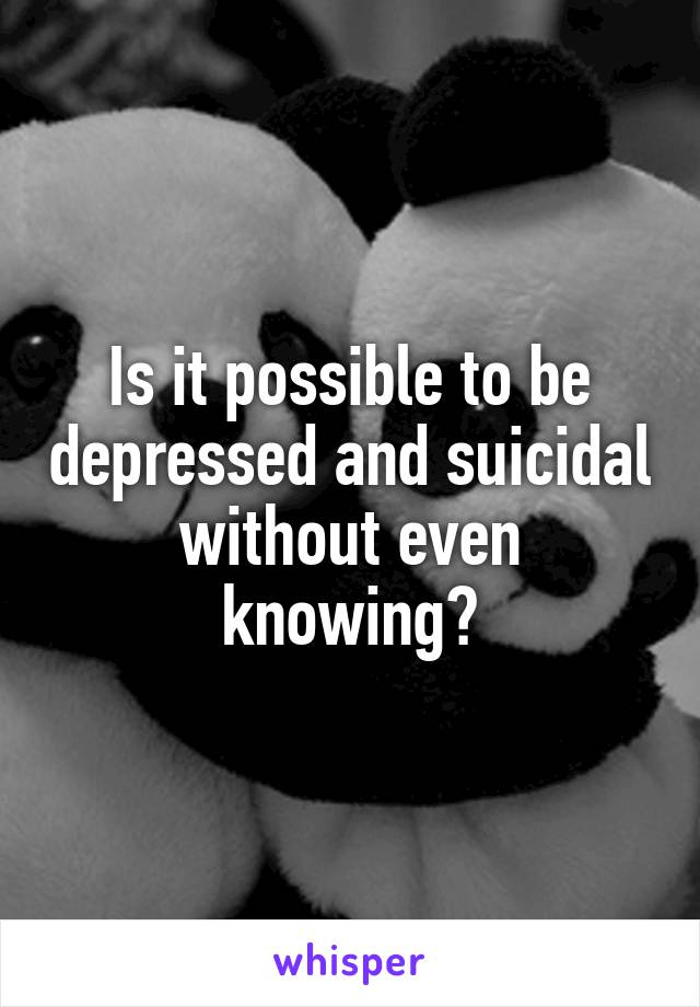 Is it possible to be depressed and suicidal without even knowing?