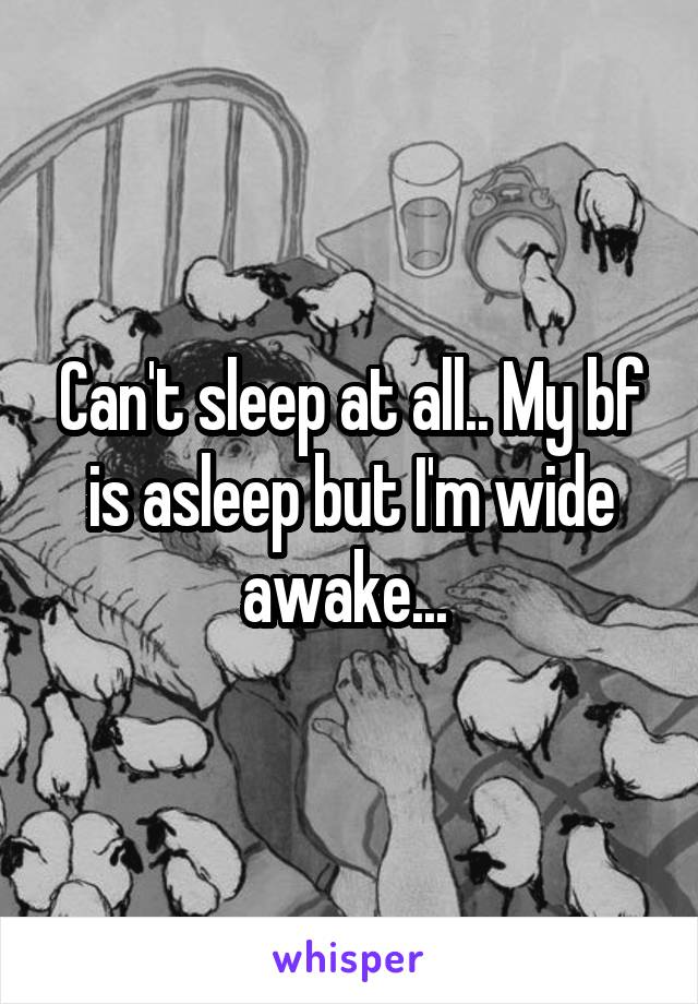 Can't sleep at all.. My bf is asleep but I'm wide awake...
