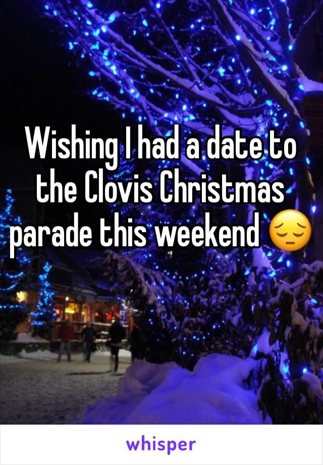 Wishing I had a date to the Clovis Christmas parade this weekend 😔