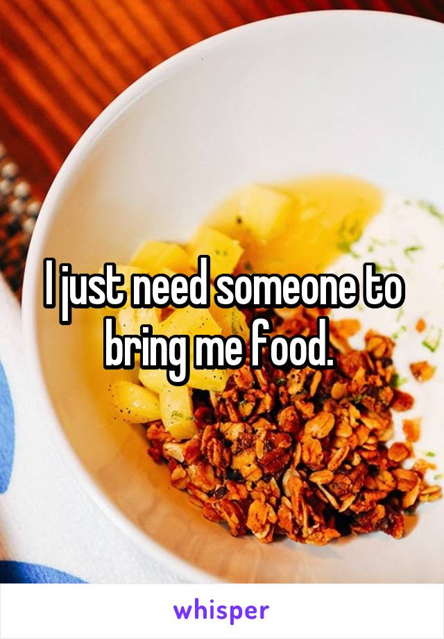 I just need someone to bring me food.