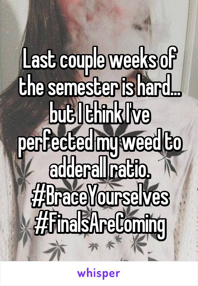 Last couple weeks of the semester is hard... but I think I've perfected my weed to adderall ratio. #BraceYourselves #FinalsAreComing