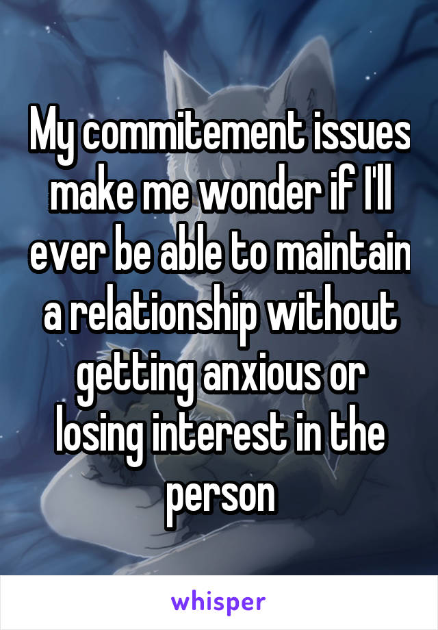 My commitement issues make me wonder if I'll ever be able to maintain a relationship without getting anxious or losing interest in the person