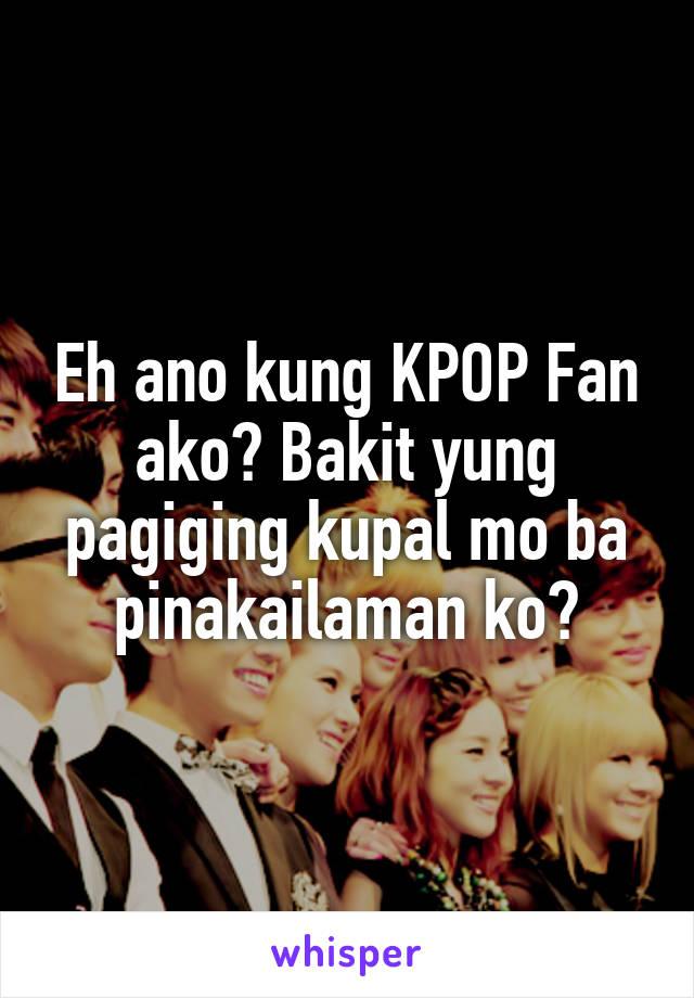 Eh ano kung KPOP Fan ako? Bakit yung pagiging kupal mo ba pinakailaman ko?
