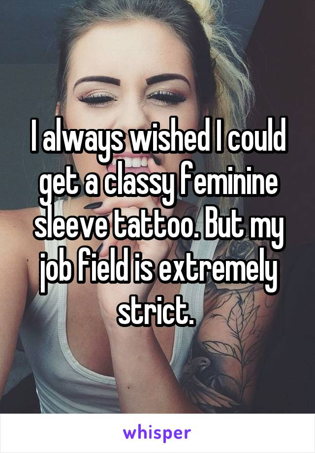 I always wished I could get a classy feminine sleeve tattoo. But my job field is extremely strict.