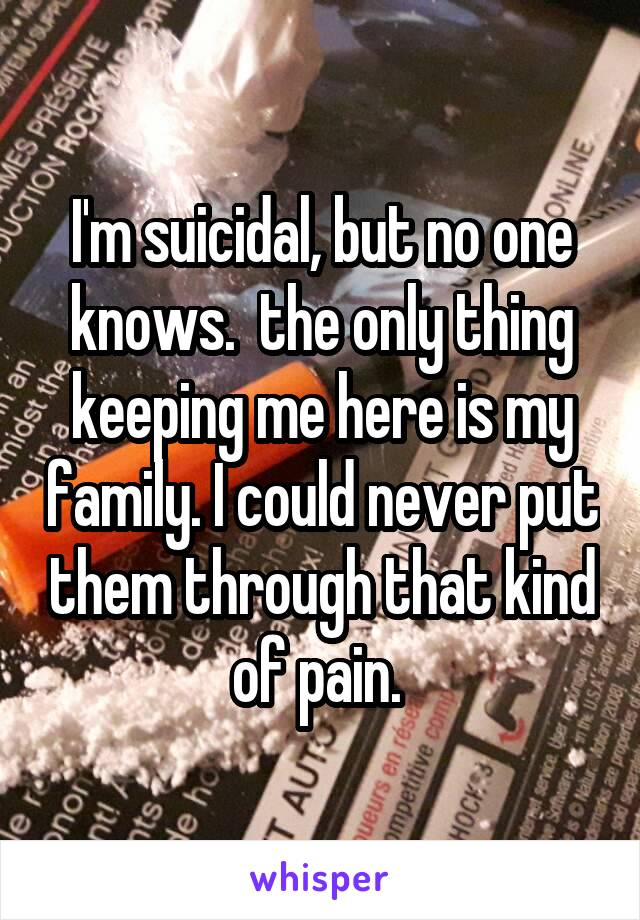 I'm suicidal, but no one knows.  the only thing keeping me here is my family. I could never put them through that kind of pain.