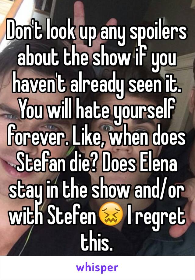 Don't look up any spoilers about the show if you haven't already seen it. You will hate yourself forever. Like, when does Stefan die? Does Elena stay in the show and/or with Stefen😖 I regret this.