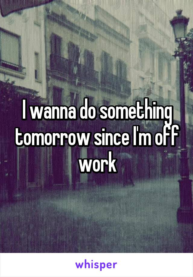 I wanna do something tomorrow since I'm off work