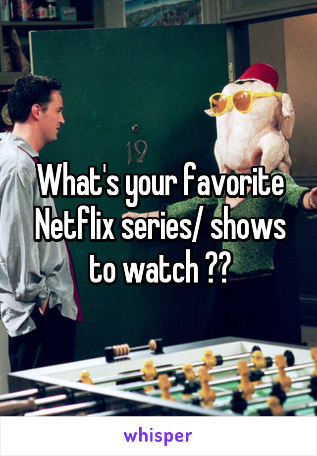 What's your favorite Netflix series/ shows to watch ??