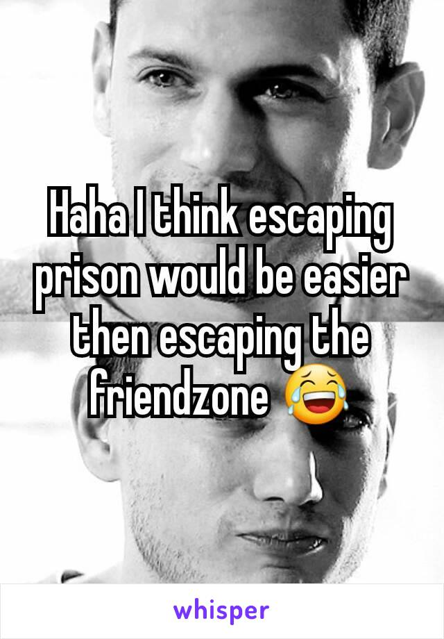 Haha I think escaping prison would be easier then escaping the friendzone 😂