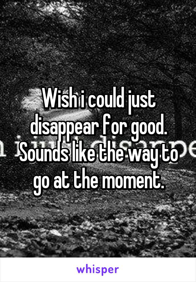 Wish i could just disappear for good. Sounds like the way to go at the moment.