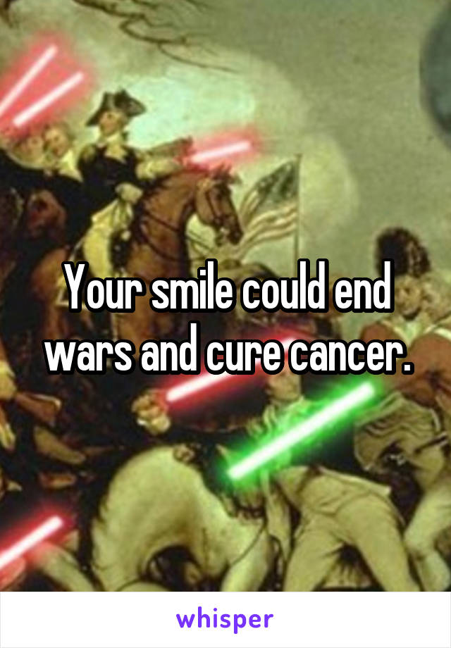 Your smile could end wars and cure cancer.