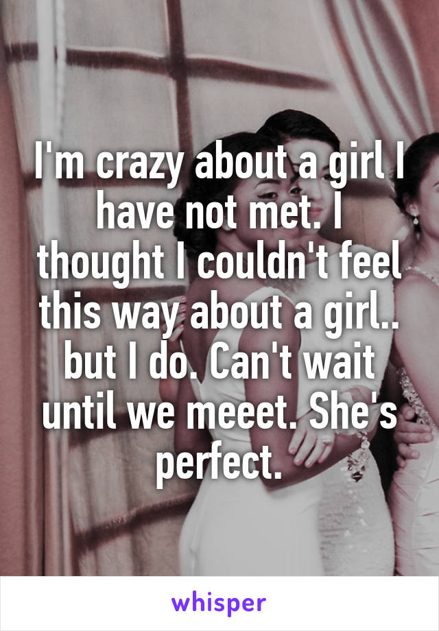 I'm crazy about a girl I have not met. I thought I couldn't feel this way about a girl.. but I do. Can't wait until we meeet. She's perfect.