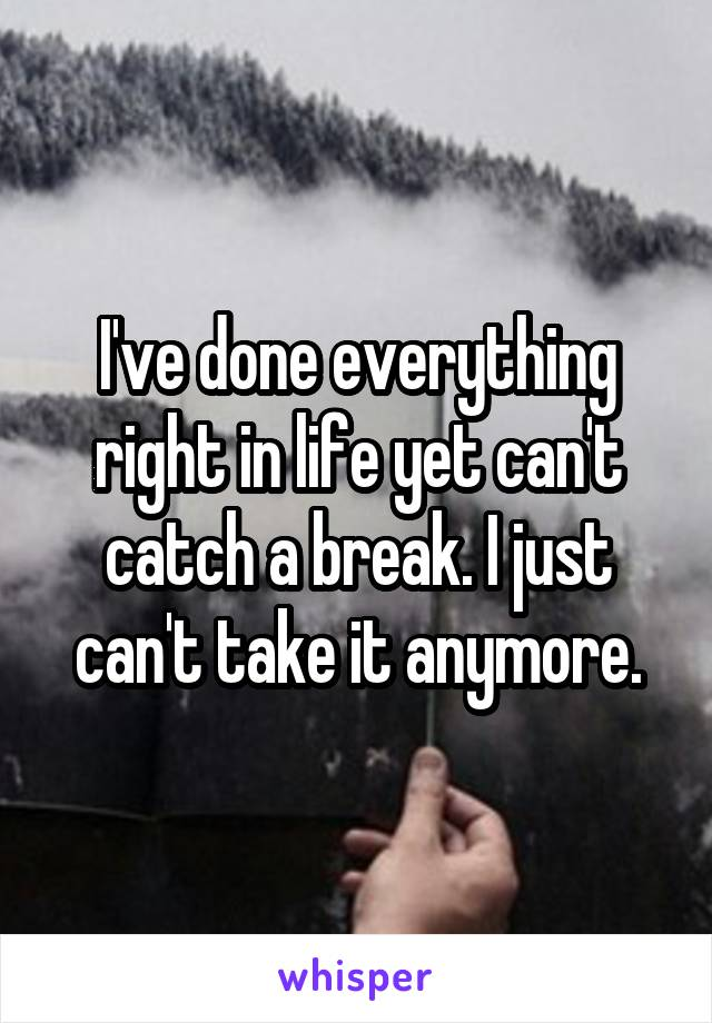 I've done everything right in life yet can't catch a break. I just can't take it anymore.