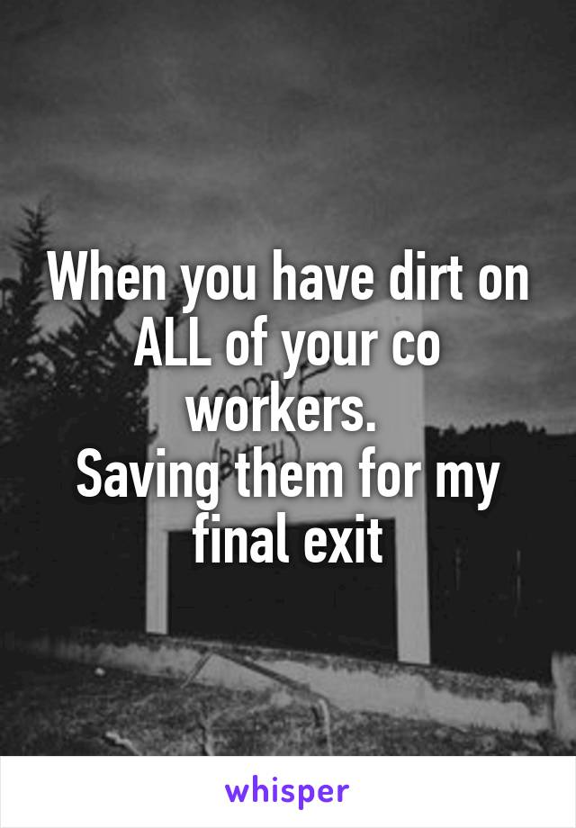 When you have dirt on ALL of your co workers.  Saving them for my final exit