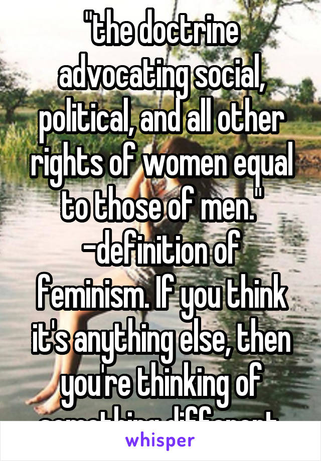 """the doctrine advocating social, political, and all other rights of women equal to those of men."" -definition of feminism. If you think it's anything else, then you're thinking of something different"