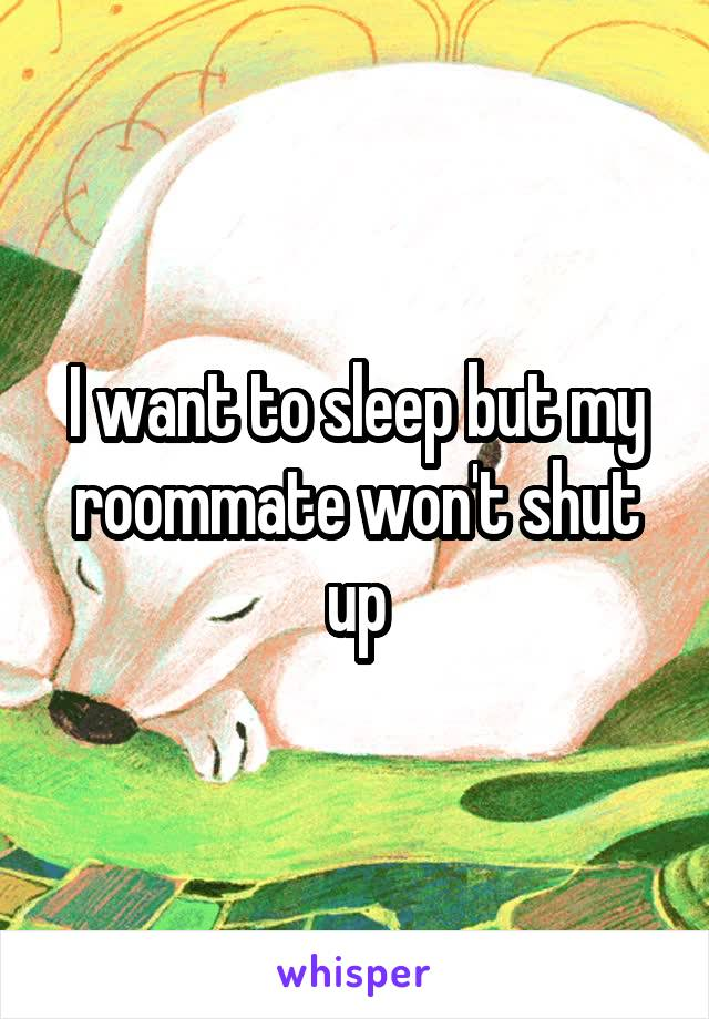 I want to sleep but my roommate won't shut up