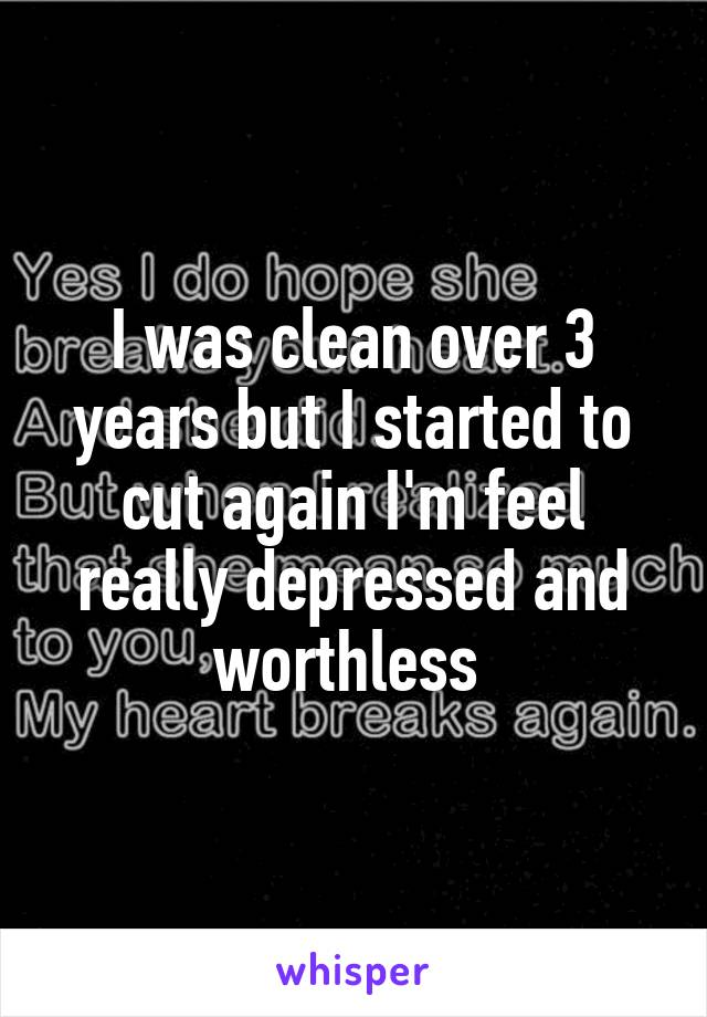 I was clean over 3 years but I started to cut again I'm feel really depressed and worthless