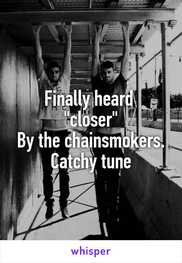 "Finally heard  ""closer"" By the chainsmokers. Catchy tune"