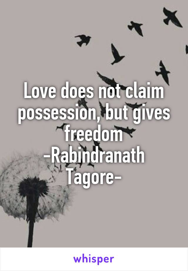 Love does not claim possession, but gives freedom -Rabindranath Tagore-