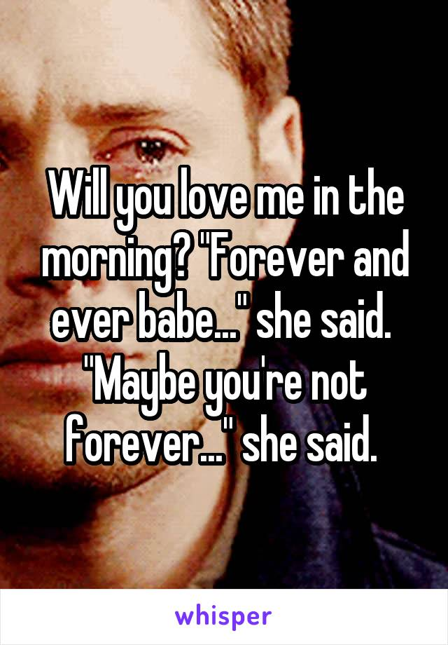 "Will you love me in the morning? ""Forever and ever babe..."" she said.  ""Maybe you're not forever..."" she said."