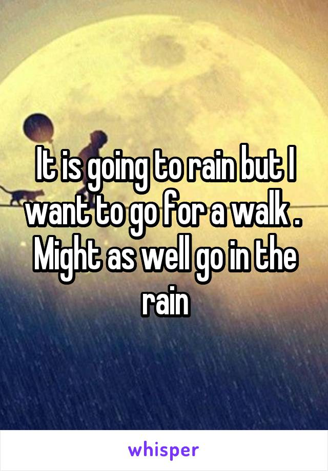 It is going to rain but I want to go for a walk .  Might as well go in the rain