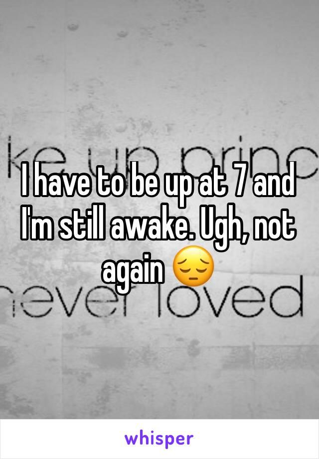 I have to be up at 7 and I'm still awake. Ugh, not again 😔
