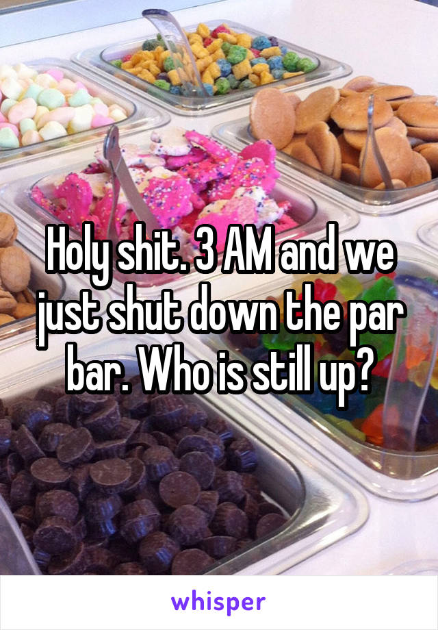 Holy shit. 3 AM and we just shut down the par bar. Who is still up?