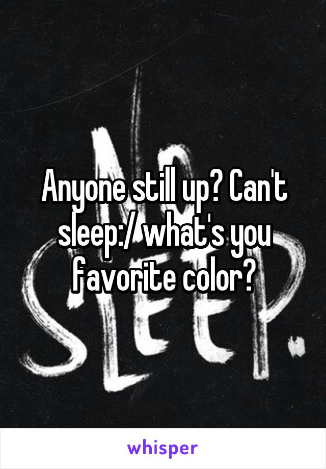 Anyone still up? Can't sleep:/ what's you favorite color?