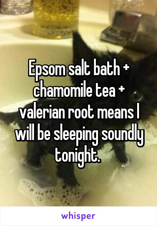 Epsom salt bath + chamomile tea + valerian root means I will be sleeping soundly tonight.