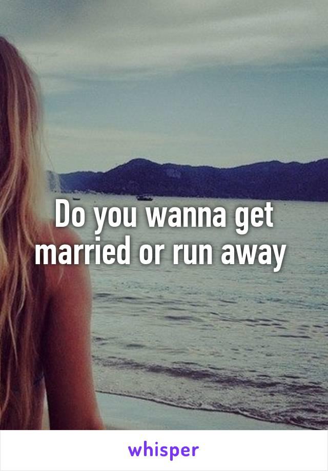Do you wanna get married or run away