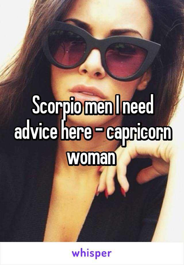 Scorpio men I need advice here - capricorn woman
