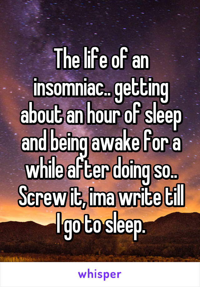 The life of an insomniac.. getting about an hour of sleep and being awake for a while after doing so.. Screw it, ima write till I go to sleep.