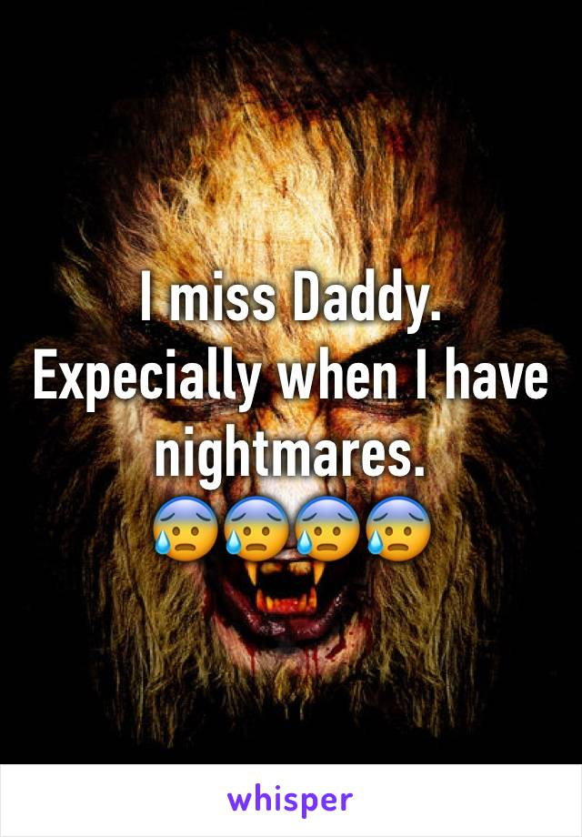 I miss Daddy.  Expecially when I have nightmares.  😰😰😰😰