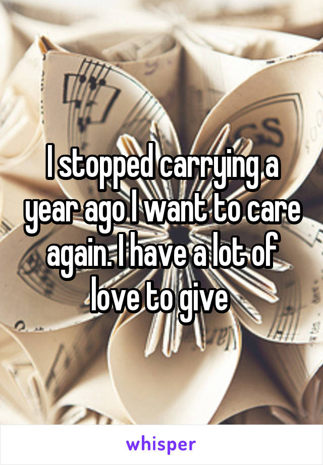 I stopped carrying a year ago I want to care again. I have a lot of love to give