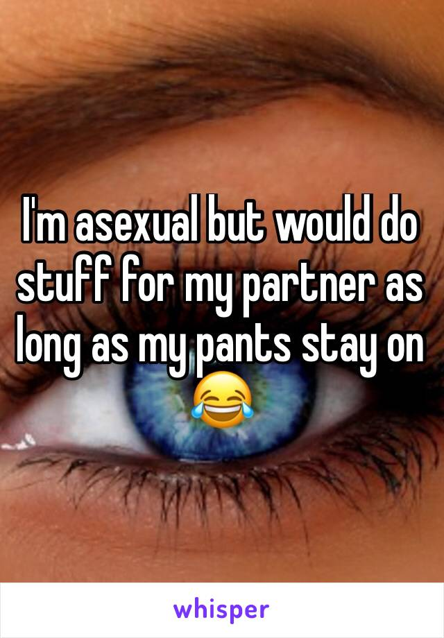 I'm asexual but would do stuff for my partner as long as my pants stay on 😂