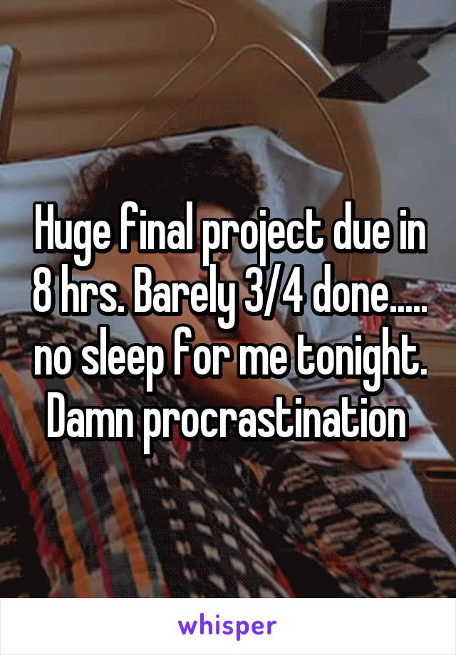 Huge final project due in 8 hrs. Barely 3/4 done..... no sleep for me tonight. Damn procrastination