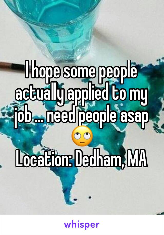 I hope some people actually applied to my job ... need people asap 🙄 Location: Dedham, MA