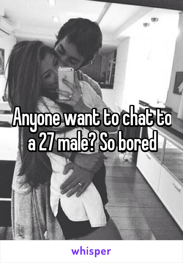 Anyone want to chat to a 27 male? So bored