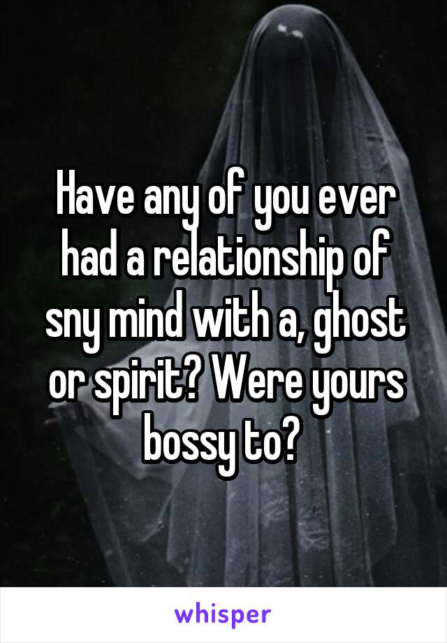Have any of you ever had a relationship of sny mind with a, ghost or spirit? Were yours bossy to?