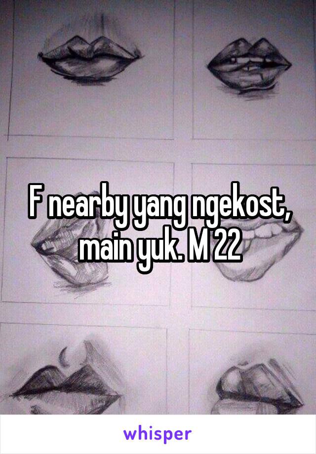 F nearby yang ngekost, main yuk. M 22
