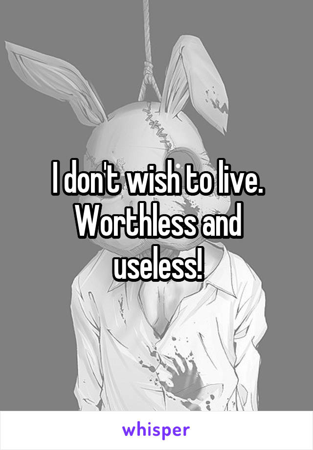 I don't wish to live. Worthless and useless!
