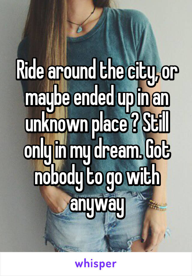 Ride around the city, or maybe ended up in an unknown place ? Still only in my dream. Got nobody to go with anyway
