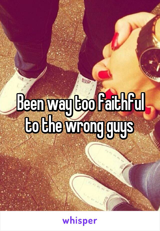 Been way too faithful to the wrong guys