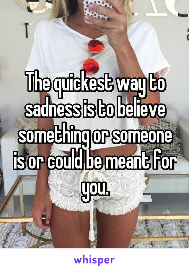 The quickest way to sadness is to believe something or someone is or could be meant for you.