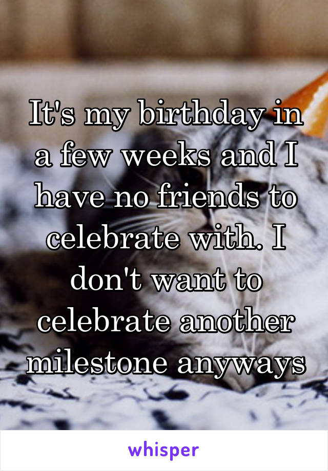 It's my birthday in a few weeks and I have no friends to celebrate with. I don't want to celebrate another milestone anyways